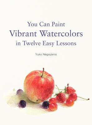 You Can Paint Vibrant Watercolors in Twelve Easy Steps By Nagayama, Yuko